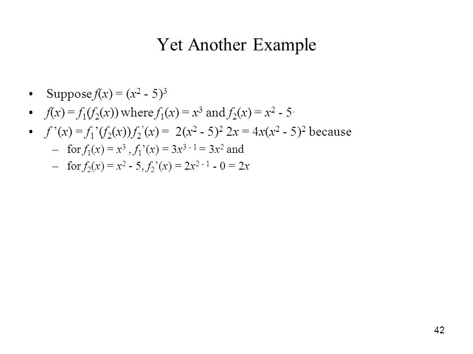 42 Yet Another Example Suppose f(x) = (x 2 - 5) 3 f(x) = f 1 (f 2 (x)) where f 1 (x) = x 3 and f 2 (x) = x 2 - 5.