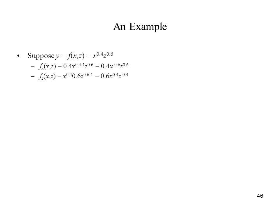 46 An Example Suppose y = f(x,z) = x 0.4 z 0.6 –f x (x,z) = 0.4x 0.4-1 z 0.6 = 0.4x -0.6 z 0.6 –f z (x,z) = x 0.4 0.6z 0.6-1 = 0.6x 0.4 z -0.4