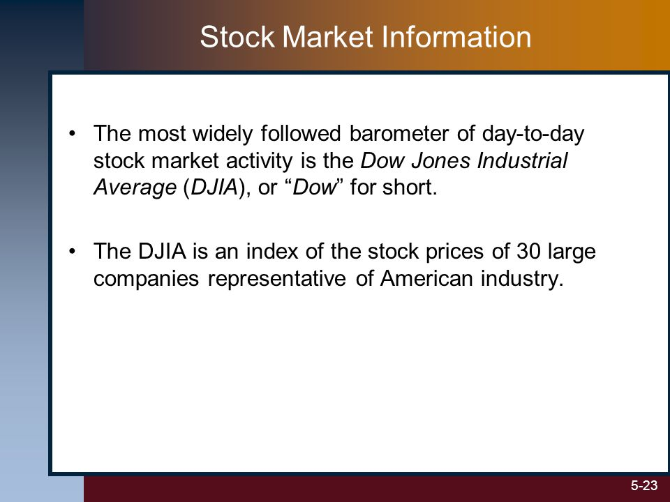 5-23 Stock Market Information The most widely followed barometer of day-to-day stock market activity is the Dow Jones Industrial Average (DJIA), or Dow for short.