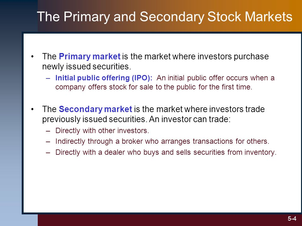 5-4 The Primary and Secondary Stock Markets The Primary market is the market where investors purchase newly issued securities.