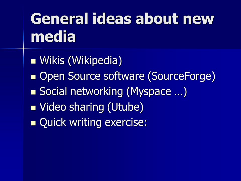 General ideas about new media Wikis (Wikipedia) Wikis (Wikipedia) Open Source software (SourceForge) Open Source software (SourceForge) Social networking (Myspace …) Social networking (Myspace …) Video sharing (Utube) Video sharing (Utube) Quick writing exercise: Quick writing exercise:
