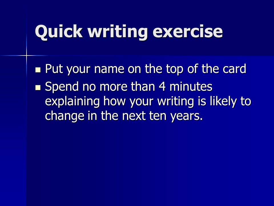 Quick writing exercise Put your name on the top of the card Put your name on the top of the card Spend no more than 4 minutes explaining how your writing is likely to change in the next ten years.