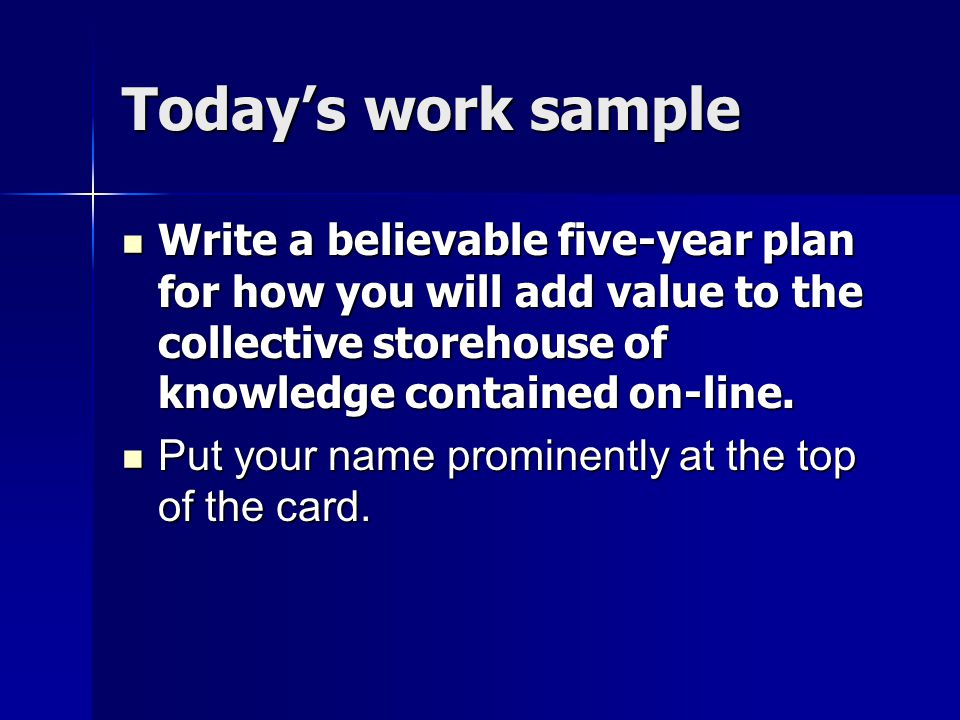 Today's work sample Write a believable five-year plan for how you will add value to the collective storehouse of knowledge contained on-line.