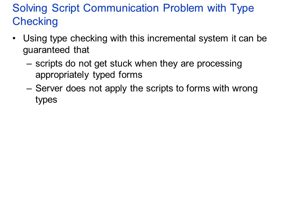 Solving Script Communication Problem with Type Checking Using type checking with this incremental system it can be guaranteed that –scripts do not get stuck when they are processing appropriately typed forms –Server does not apply the scripts to forms with wrong types