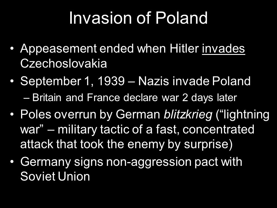 Invasion of Poland Appeasement ended when Hitler invades Czechoslovakia September 1, 1939 – Nazis invade Poland –Britain and France declare war 2 days later Poles overrun by German blitzkrieg ( lightning war – military tactic of a fast, concentrated attack that took the enemy by surprise) Germany signs non-aggression pact with Soviet Union