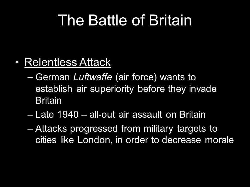 The Battle of Britain Relentless Attack –German Luftwaffe (air force) wants to establish air superiority before they invade Britain –Late 1940 – all-out air assault on Britain –Attacks progressed from military targets to cities like London, in order to decrease morale