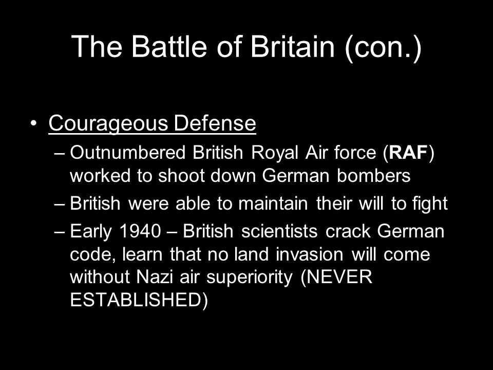 The Battle of Britain (con.) Courageous Defense –Outnumbered British Royal Air force (RAF) worked to shoot down German bombers –British were able to maintain their will to fight –Early 1940 – British scientists crack German code, learn that no land invasion will come without Nazi air superiority (NEVER ESTABLISHED)