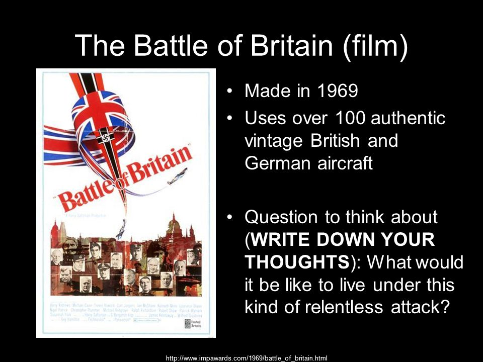The Battle of Britain (film) Made in 1969 Uses over 100 authentic vintage British and German aircraft Question to think about (WRITE DOWN YOUR THOUGHTS): What would it be like to live under this kind of relentless attack.