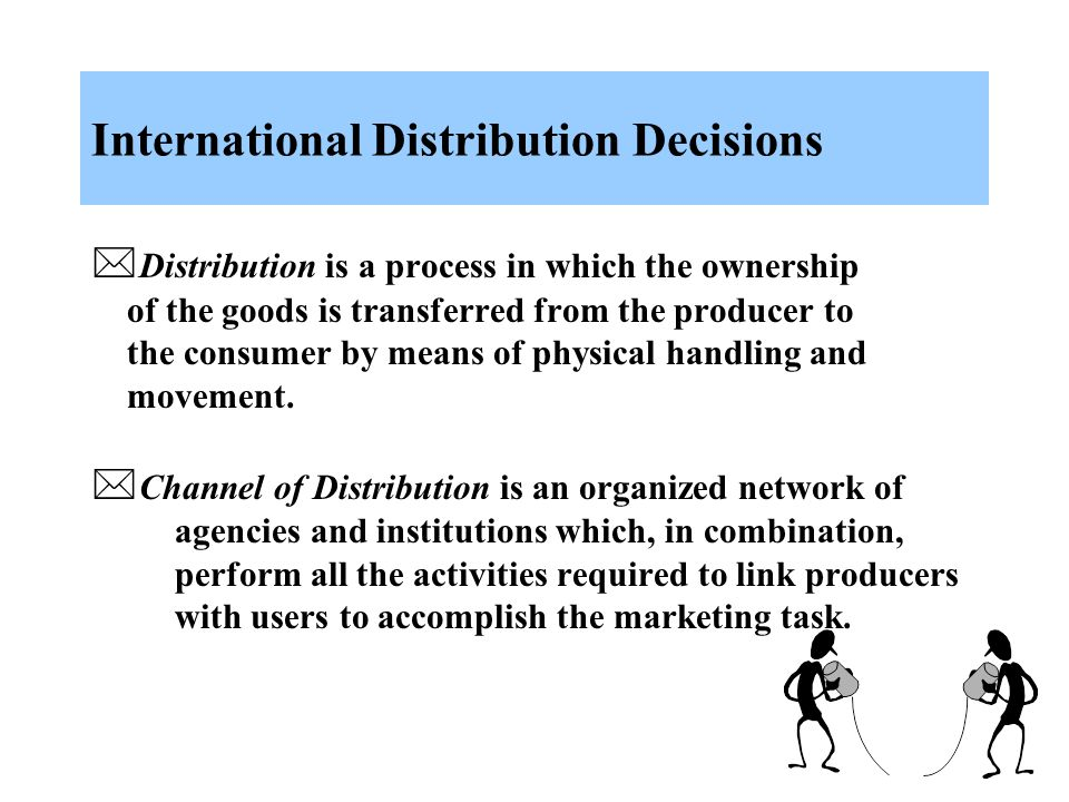 International Distribution Decisions  Distribution is a process in which the ownership of the goods is transferred from the producer to the consumer by means of physical handling and movement.