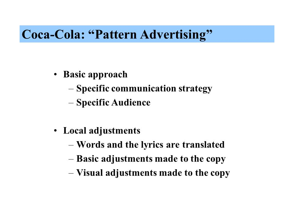 Coca-Cola: Pattern Advertising Basic approach –Specific communication strategy –Specific Audience Local adjustments –Words and the lyrics are translated –Basic adjustments made to the copy –Visual adjustments made to the copy