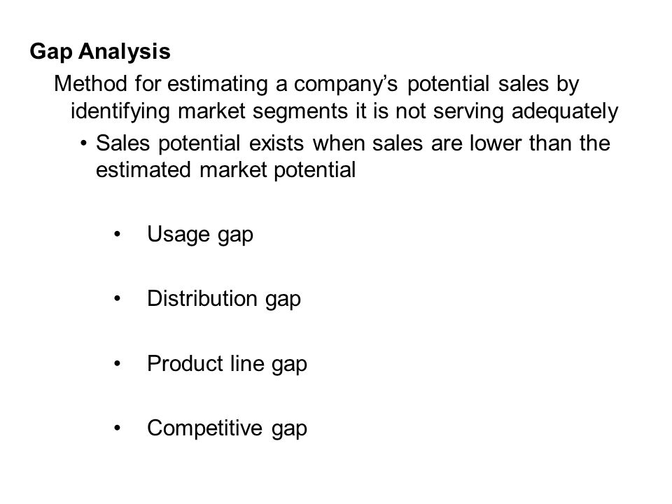 Gap Analysis Method for estimating a company's potential sales by identifying market segments it is not serving adequately Sales potential exists when sales are lower than the estimated market potential Usage gap Distribution gap Product line gap Competitive gap