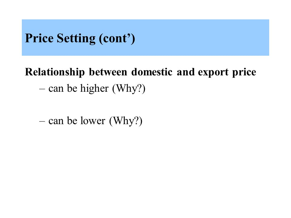 Price Setting (cont') Relationship between domestic and export price –can be higher (Why ) –can be lower (Why )
