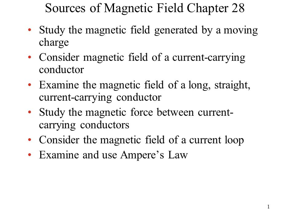 Sources of Magnetic Field Chapter 28 Study the magnetic field generated by a moving charge Consider magnetic field of a current-carrying conductor Examine the magnetic field of a long, straight, current-carrying conductor Study the magnetic force between current- carrying conductors Consider the magnetic field of a current loop Examine and use Ampere's Law 1