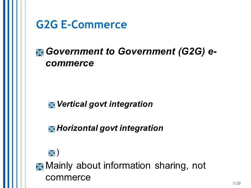 G2G E-Commerce  Government to Government (G2G) e- commerce  Vertical govt integration  Horizontal govt integration  )  Mainly about information sharing, not commerce 5-20
