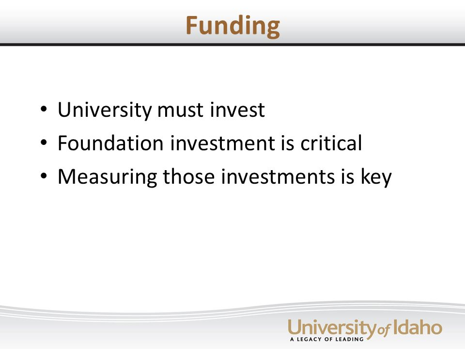 Funding University must invest Foundation investment is critical Measuring those investments is key