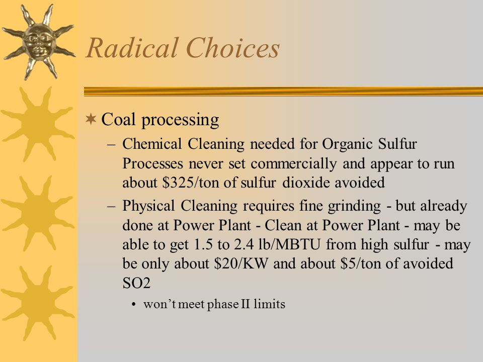 Radical Choices  Coal processing –Chemical Cleaning needed for Organic Sulfur Processes never set commercially and appear to run about $325/ton of sulfur dioxide avoided –Physical Cleaning requires fine grinding - but already done at Power Plant - Clean at Power Plant - may be able to get 1.5 to 2.4 lb/MBTU from high sulfur - may be only about $20/KW and about $5/ton of avoided SO2 won't meet phase II limits