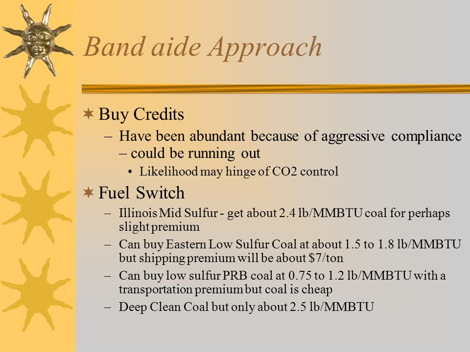 Band aide Approach  Buy Credits –Have been abundant because of aggressive compliance – could be running out Likelihood may hinge of CO2 control  Fuel Switch –Illinois Mid Sulfur - get about 2.4 lb/MMBTU coal for perhaps slight premium –Can buy Eastern Low Sulfur Coal at about 1.5 to 1.8 lb/MMBTU but shipping premium will be about $7/ton –Can buy low sulfur PRB coal at 0.75 to 1.2 lb/MMBTU with a transportation premium but coal is cheap –Deep Clean Coal but only about 2.5 lb/MMBTU