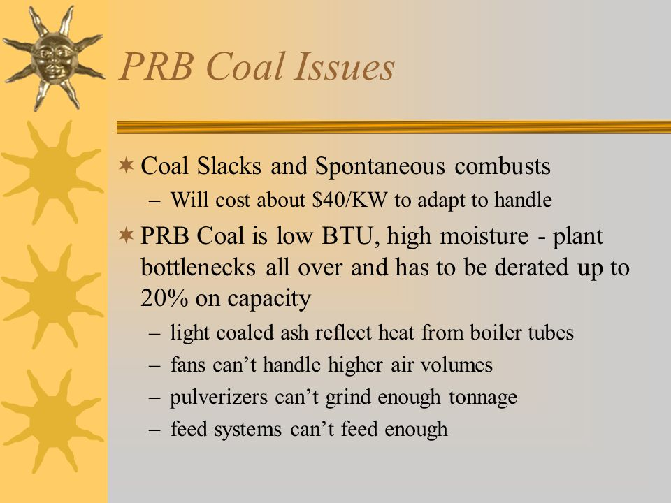 PRB Coal Issues  Coal Slacks and Spontaneous combusts –Will cost about $40/KW to adapt to handle  PRB Coal is low BTU, high moisture - plant bottlenecks all over and has to be derated up to 20% on capacity –light coaled ash reflect heat from boiler tubes –fans can't handle higher air volumes –pulverizers can't grind enough tonnage –feed systems can't feed enough