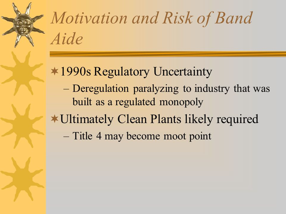 Motivation and Risk of Band Aide  1990s Regulatory Uncertainty –Deregulation paralyzing to industry that was built as a regulated monopoly  Ultimately Clean Plants likely required –Title 4 may become moot point