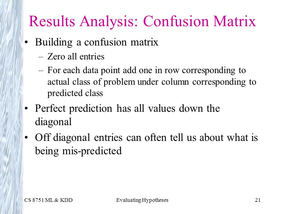 CS 8751 ML & KDDEvaluating Hypotheses21 Results Analysis: Confusion Matrix Building a confusion matrix –Zero all entries –For each data point add one in row corresponding to actual class of problem under column corresponding to predicted class Perfect prediction has all values down the diagonal Off diagonal entries can often tell us about what is being mis-predicted
