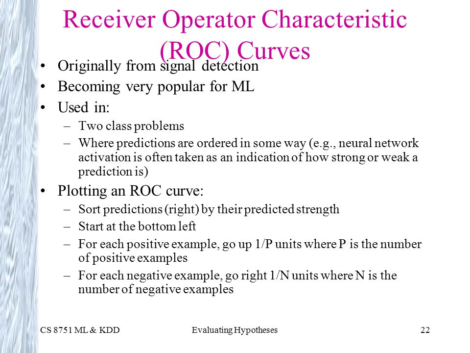 CS 8751 ML & KDDEvaluating Hypotheses22 Receiver Operator Characteristic (ROC) Curves Originally from signal detection Becoming very popular for ML Used in: –Two class problems –Where predictions are ordered in some way (e.g., neural network activation is often taken as an indication of how strong or weak a prediction is) Plotting an ROC curve: –Sort predictions (right) by their predicted strength –Start at the bottom left –For each positive example, go up 1/P units where P is the number of positive examples –For each negative example, go right 1/N units where N is the number of negative examples