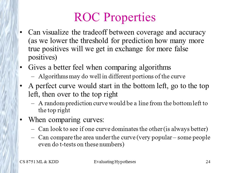 CS 8751 ML & KDDEvaluating Hypotheses24 ROC Properties Can visualize the tradeoff between coverage and accuracy (as we lower the threshold for prediction how many more true positives will we get in exchange for more false positives) Gives a better feel when comparing algorithms –Algorithms may do well in different portions of the curve A perfect curve would start in the bottom left, go to the top left, then over to the top right –A random prediction curve would be a line from the bottom left to the top right When comparing curves: –Can look to see if one curve dominates the other (is always better) –Can compare the area under the curve (very popular – some people even do t-tests on these numbers)