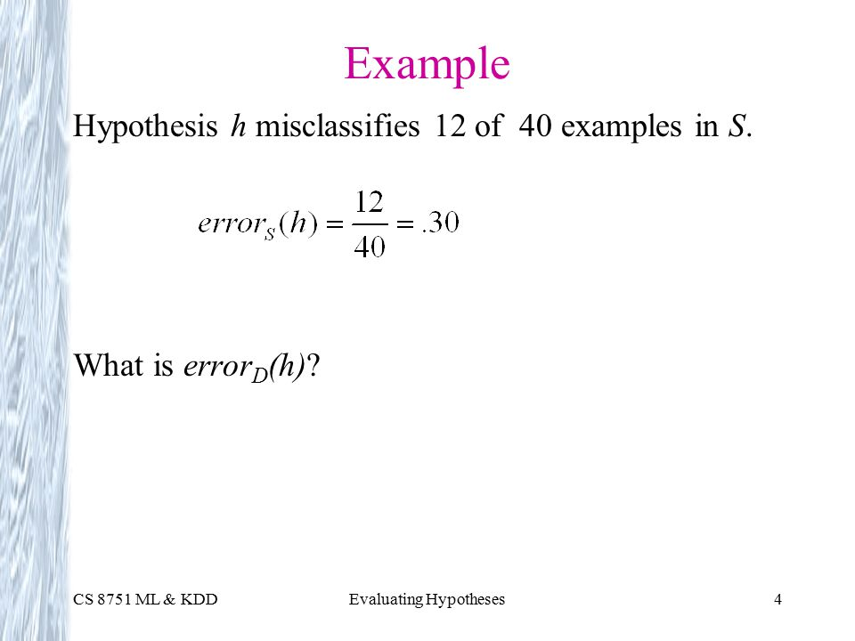 CS 8751 ML & KDDEvaluating Hypotheses4 Example Hypothesis h misclassifies 12 of 40 examples in S.