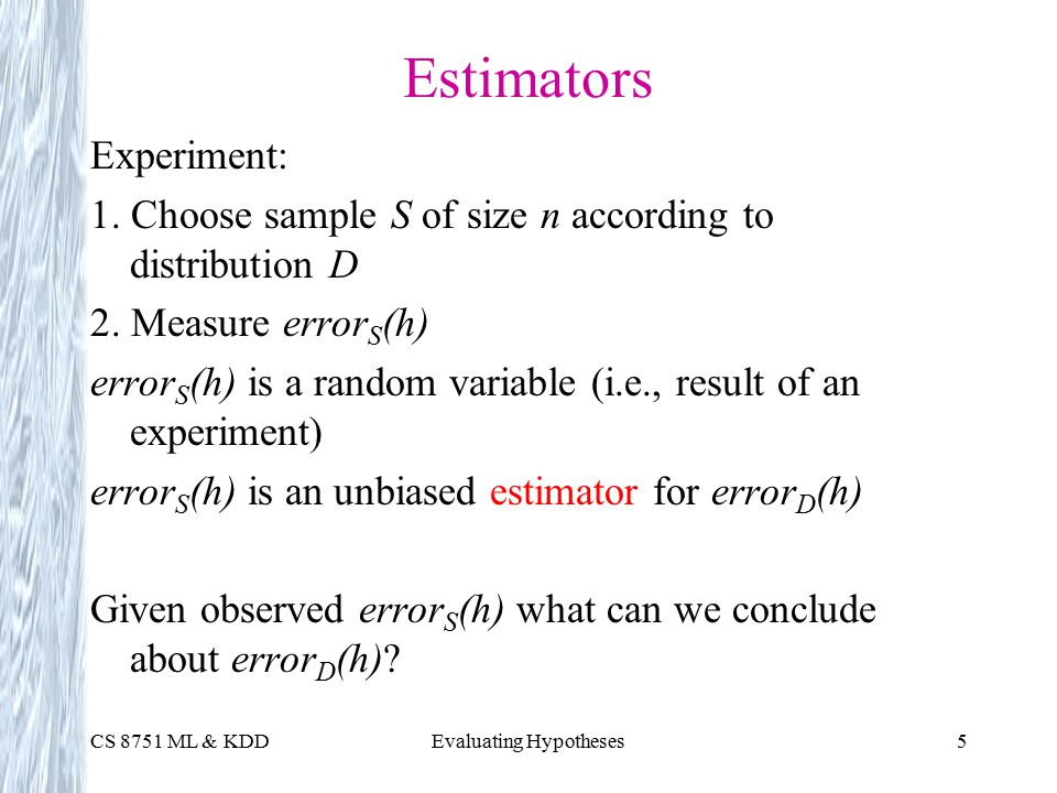 CS 8751 ML & KDDEvaluating Hypotheses5 Estimators Experiment: 1.