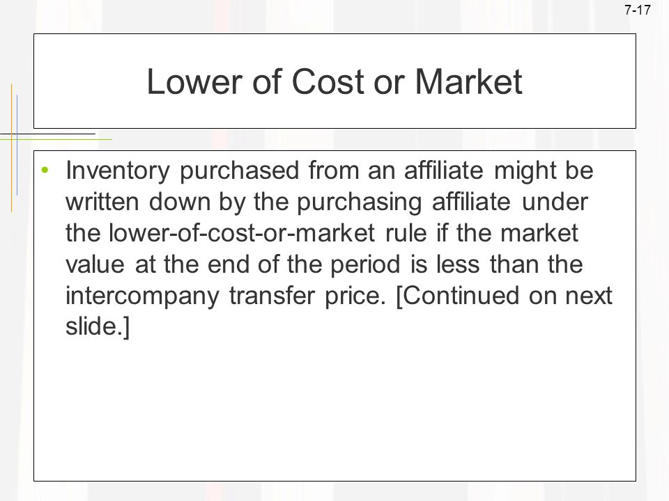 7-17 Lower of Cost or Market Inventory purchased from an affiliate might be written down by the purchasing affiliate under the lower-of-cost-or-market rule if the market value at the end of the period is less than the intercompany transfer price.