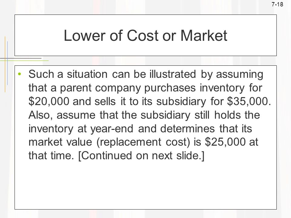 7-18 Lower of Cost or Market Such a situation can be illustrated by assuming that a parent company purchases inventory for $20,000 and sells it to its subsidiary for $35,000.