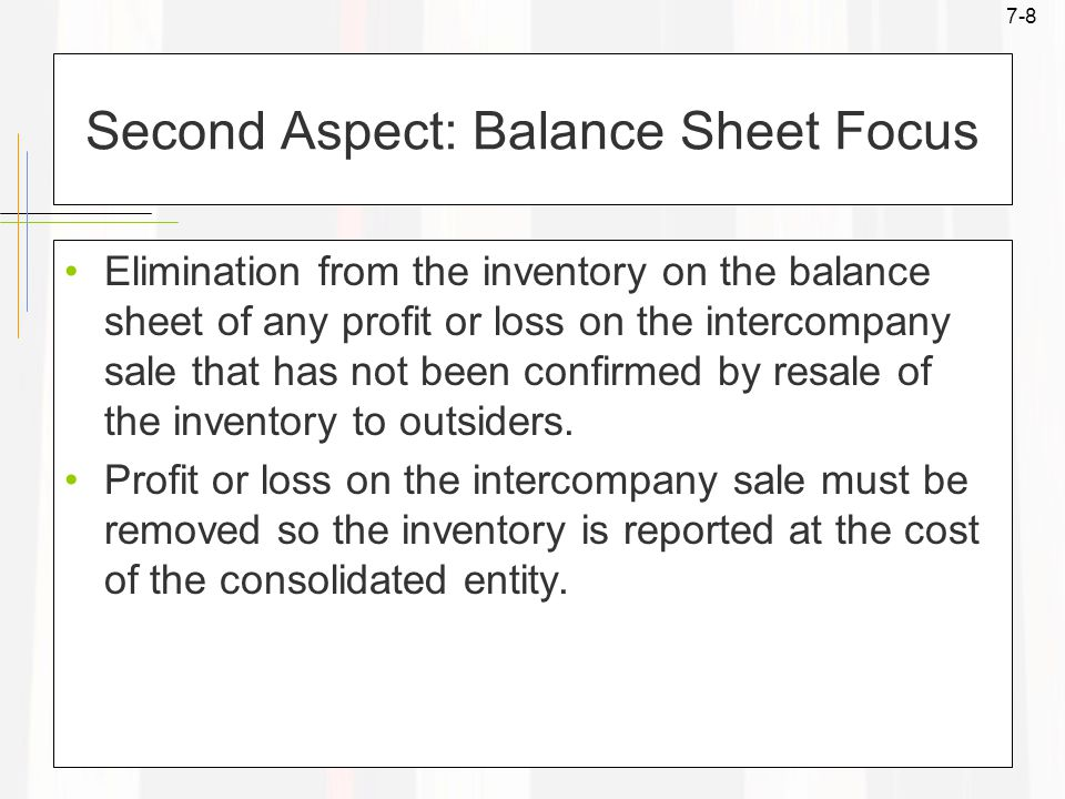 7-8 Second Aspect: Balance Sheet Focus Elimination from the inventory on the balance sheet of any profit or loss on the intercompany sale that has not been confirmed by resale of the inventory to outsiders.