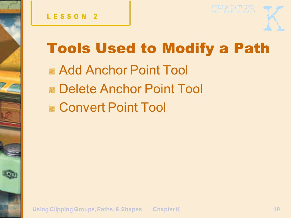 Chapter K19Using Clipping Groups, Paths, & Shapes Tools Used to Modify a Path Add Anchor Point Tool Delete Anchor Point Tool Convert Point Tool