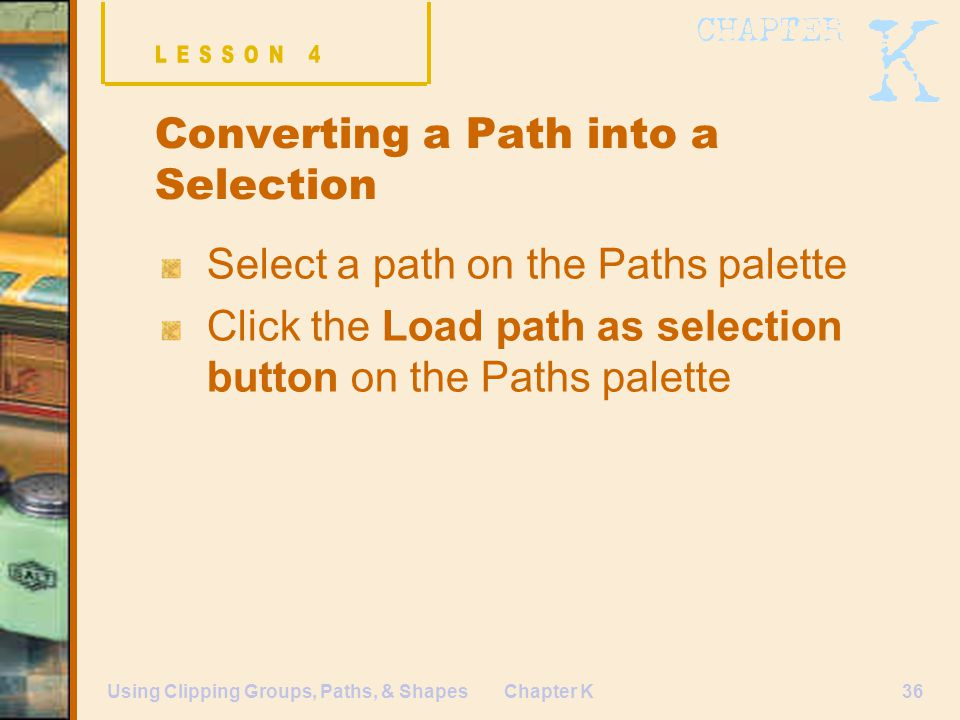Chapter K36Using Clipping Groups, Paths, & Shapes Converting a Path into a Selection Select a path on the Paths palette Click the Load path as selection button on the Paths palette