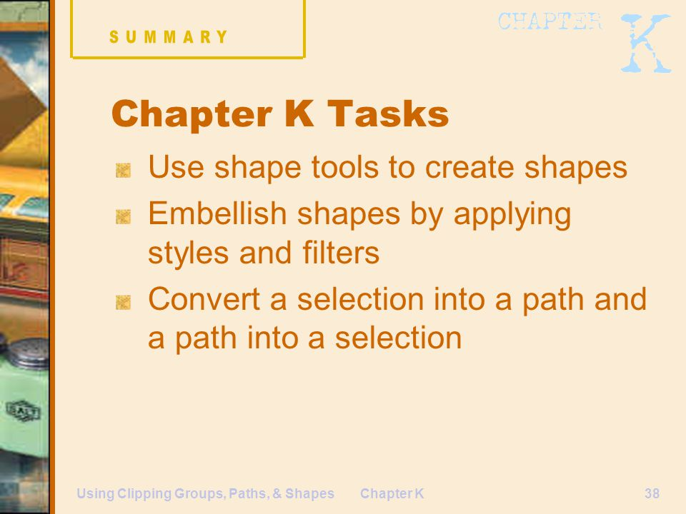 Chapter K38Using Clipping Groups, Paths, & Shapes Chapter K Tasks Use shape tools to create shapes Embellish shapes by applying styles and filters Convert a selection into a path and a path into a selection