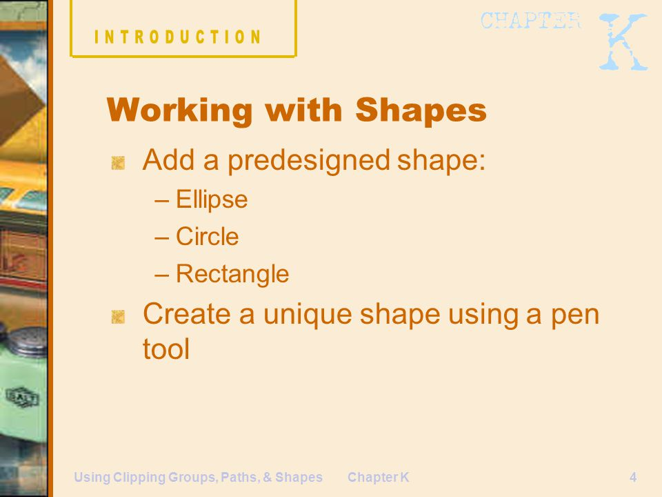 Chapter K4Using Clipping Groups, Paths, & Shapes Add a predesigned shape: –Ellipse –Circle –Rectangle Create a unique shape using a pen tool Working with Shapes