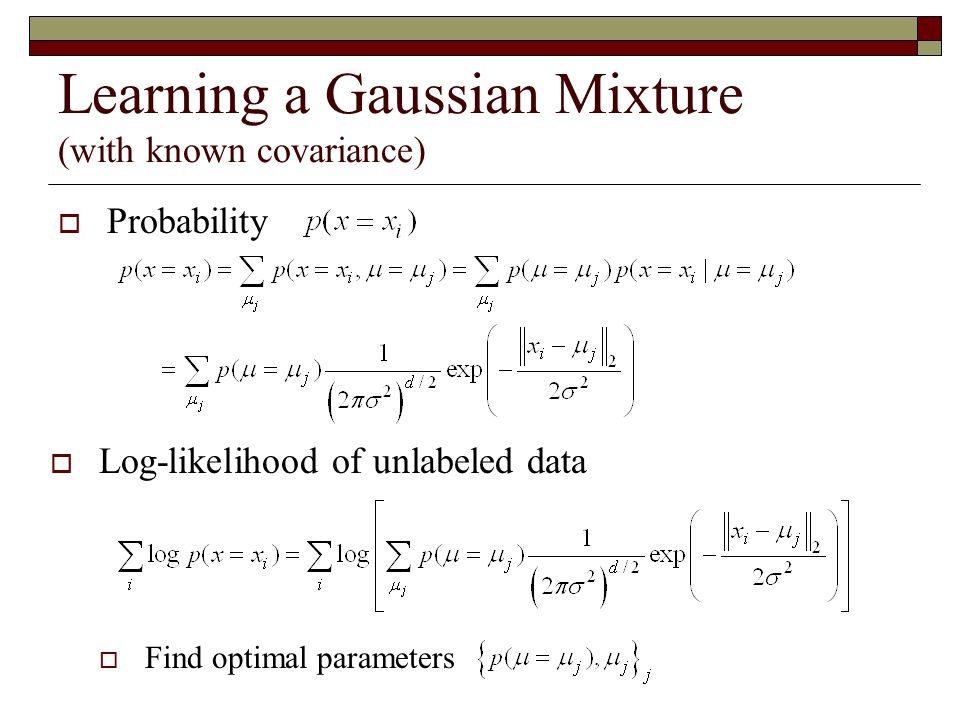 Gaussian Mixture Model for Clustering  Assume that data are generated from a mixture of Gaussian distributions  For each Gaussian distribution Center:  i Variance:  i (ignore)  For each data point Determine membership