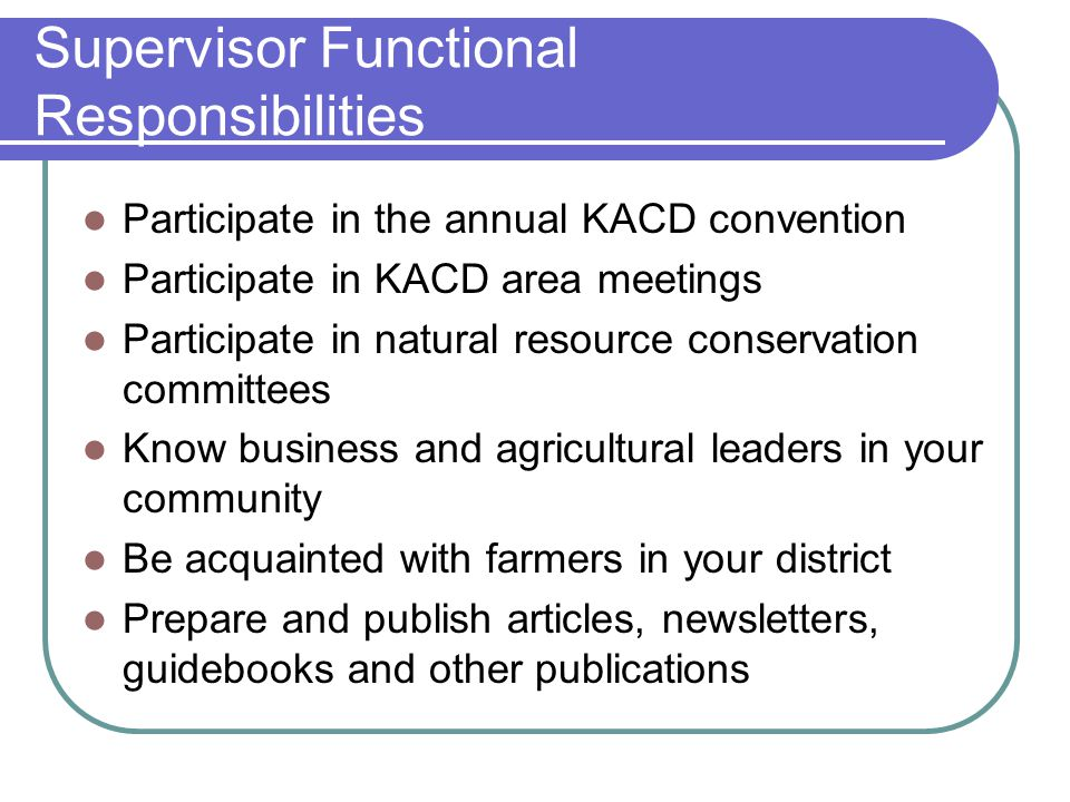 Supervisor Functional Responsibilities Participate in the annual KACD convention Participate in KACD area meetings Participate in natural resource conservation committees Know business and agricultural leaders in your community Be acquainted with farmers in your district Prepare and publish articles, newsletters, guidebooks and other publications