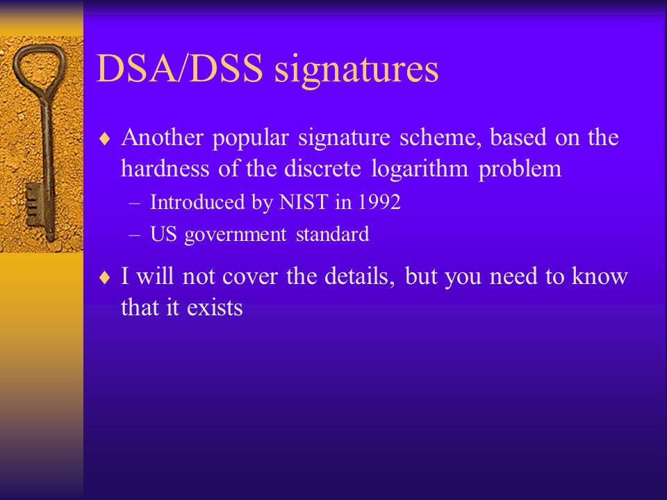DSA/DSS signatures  Another popular signature scheme, based on the hardness of the discrete logarithm problem –Introduced by NIST in 1992 –US government standard  I will not cover the details, but you need to know that it exists