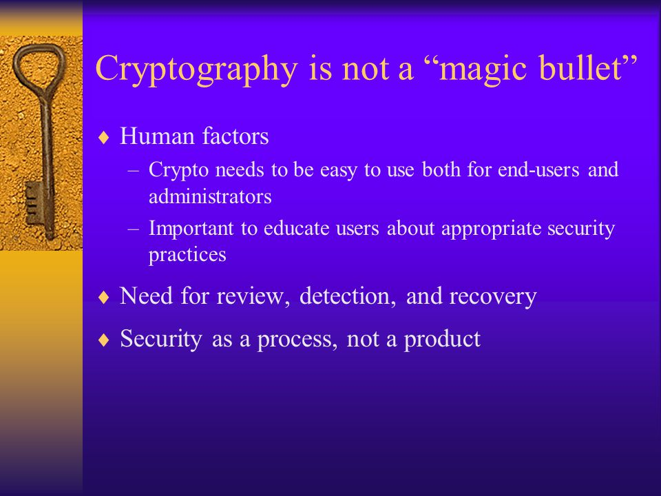 Cryptography is not a magic bullet  Human factors –Crypto needs to be easy to use both for end-users and administrators –Important to educate users about appropriate security practices  Need for review, detection, and recovery  Security as a process, not a product