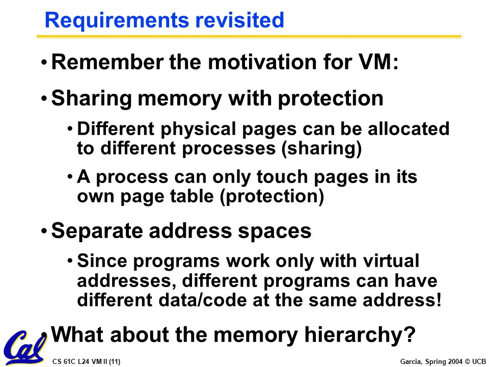 CS 61C L24 VM II (11) Garcia, Spring 2004 © UCB Requirements revisited Remember the motivation for VM: Sharing memory with protection Different physical pages can be allocated to different processes (sharing) A process can only touch pages in its own page table (protection) Separate address spaces Since programs work only with virtual addresses, different programs can have different data/code at the same address.