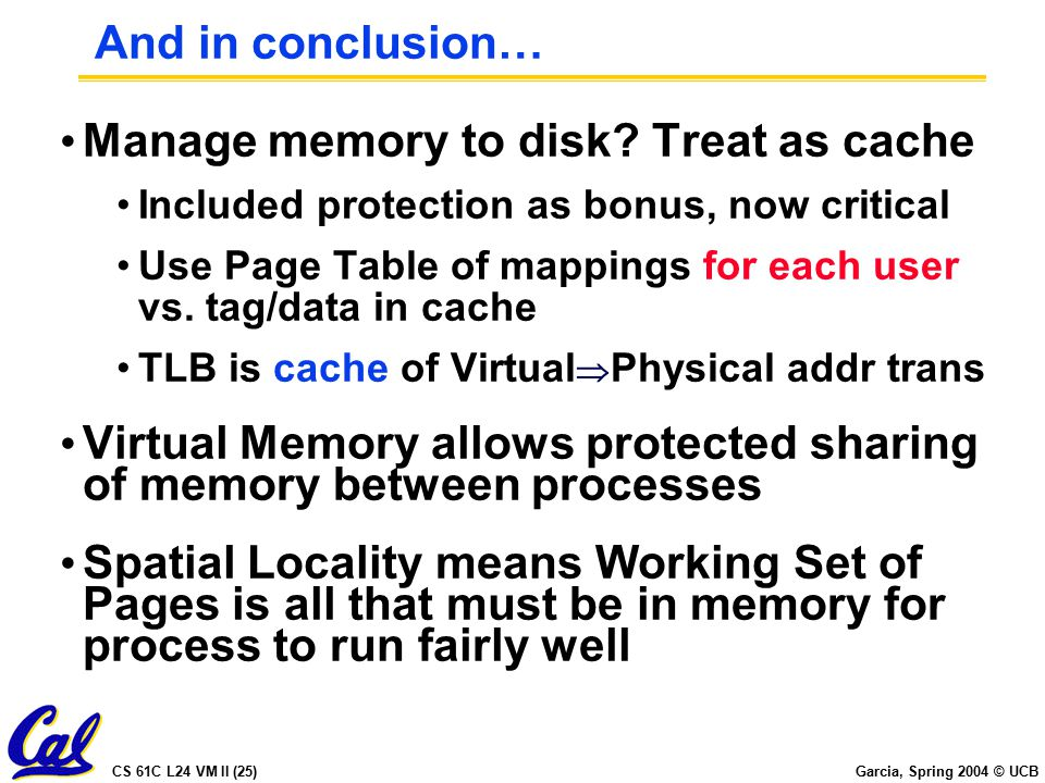 CS 61C L24 VM II (25) Garcia, Spring 2004 © UCB And in conclusion… Manage memory to disk.