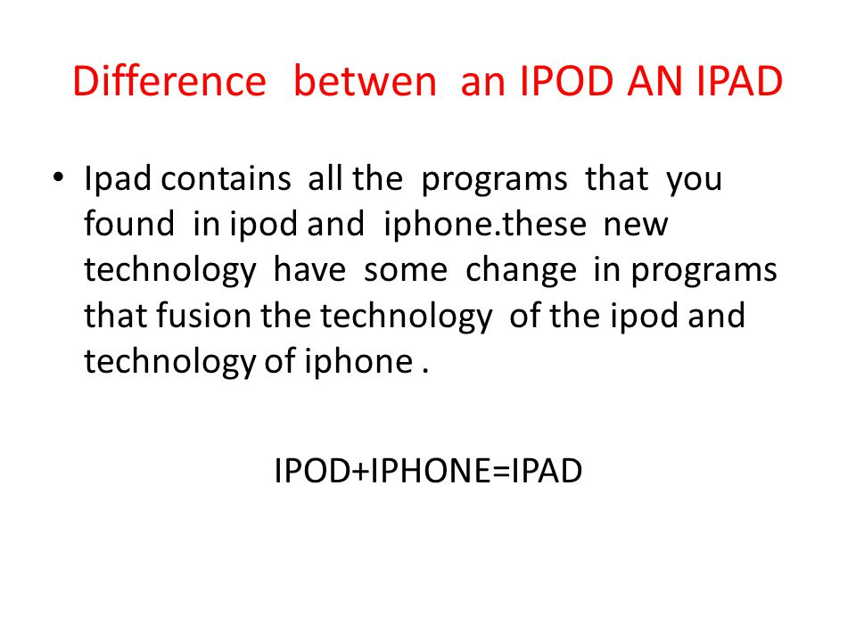 Difference betwen an IPOD AN IPAD Ipad contains all the programs that you found in ipod and iphone.these new technology have some change in programs that fusion the technology of the ipod and technology of iphone.