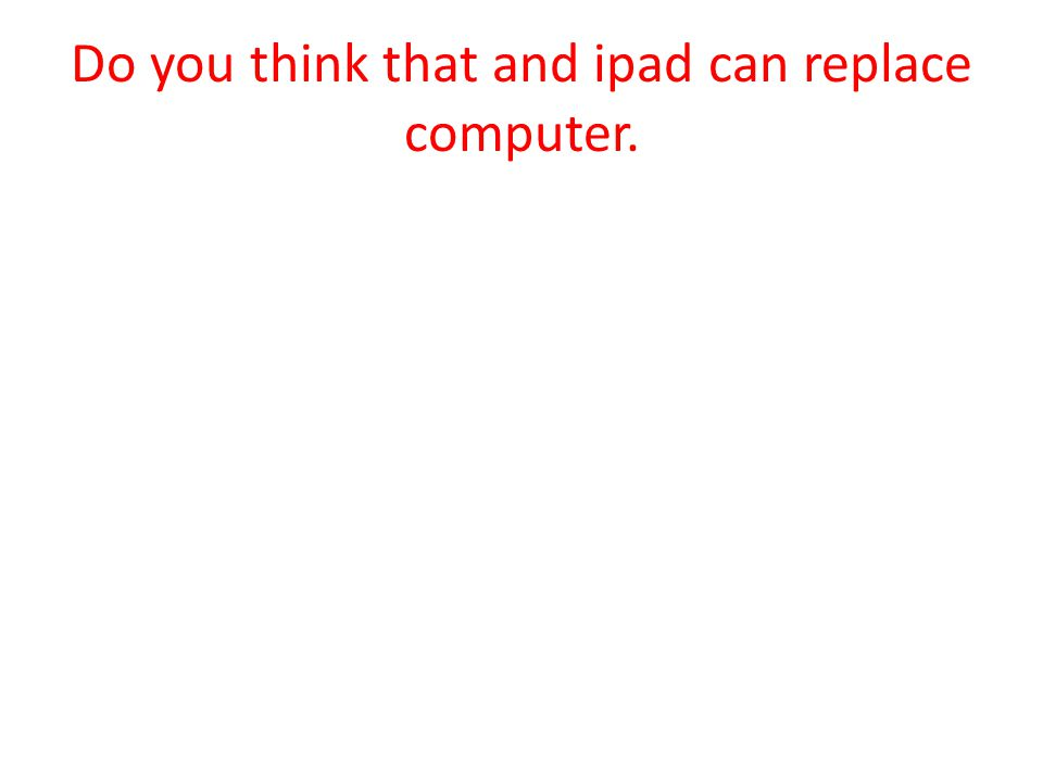 Do you think that and ipad can replace computer.