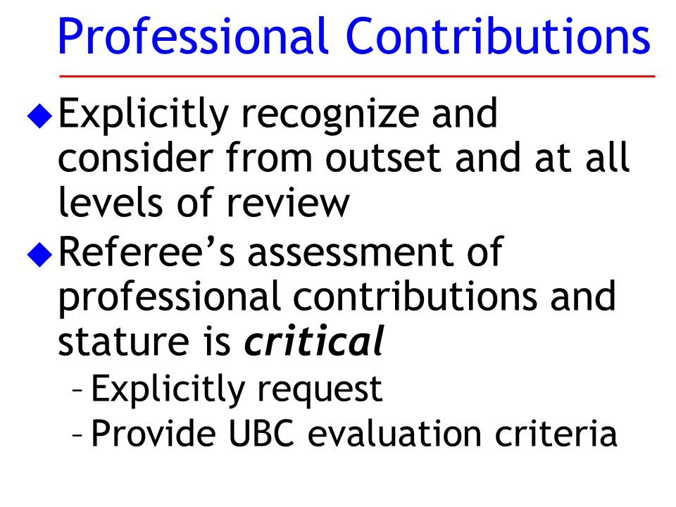 u Explicitly recognize and consider from outset and at all levels of review u Referee's assessment of professional contributions and stature is critical –Explicitly request –Provide UBC evaluation criteria Professional Contributions