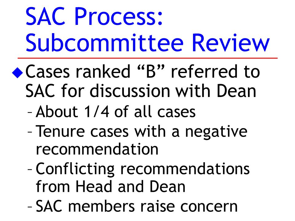 SAC Process: Subcommittee Review u Cases ranked B referred to SAC for discussion with Dean –About 1/4 of all cases –Tenure cases with a negative recommendation –Conflicting recommendations from Head and Dean –SAC members raise concern