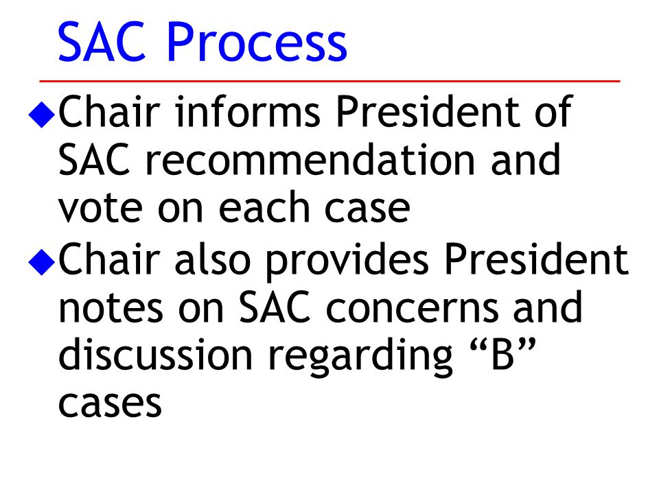 u Chair informs President of SAC recommendation and vote on each case u Chair also provides President notes on SAC concerns and discussion regarding B cases SAC Process