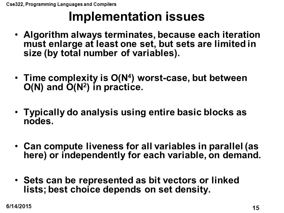Cse322, Programming Languages and Compilers 15 6/14/2015 Implementation issues Algorithm always terminates, because each iteration must enlarge at least one set, but sets are limited in size (by total number of variables).