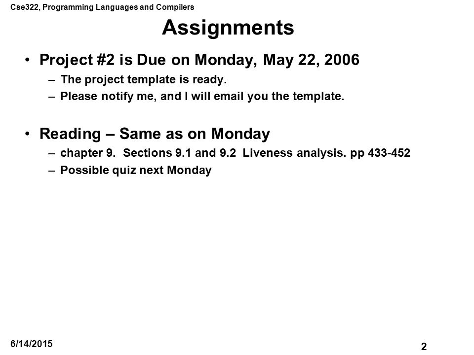 Cse322, Programming Languages and Compilers 2 6/14/2015 Assignments Project #2 is Due on Monday, May 22, 2006 –The project template is ready.