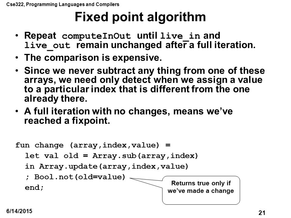 Cse322, Programming Languages and Compilers 21 6/14/2015 Fixed point algorithm Repeat computeInOut until live_in and live_out remain unchanged after a full iteration.