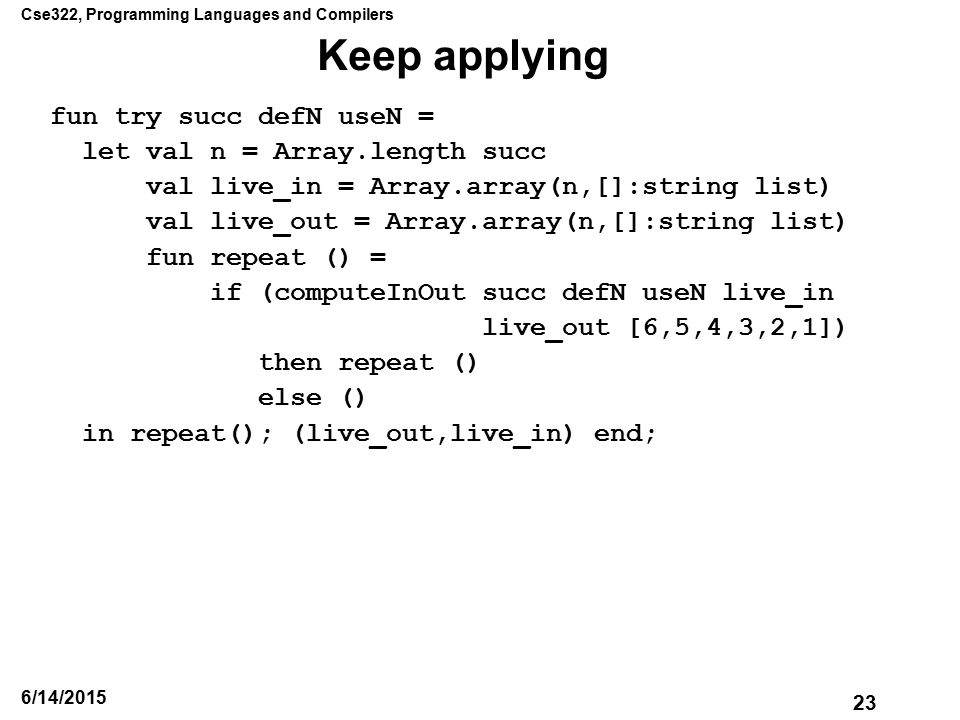 Cse322, Programming Languages and Compilers 23 6/14/2015 Keep applying fun try succ defN useN = let val n = Array.length succ val live_in = Array.array(n,[]:string list) val live_out = Array.array(n,[]:string list) fun repeat () = if (computeInOut succ defN useN live_in live_out [6,5,4,3,2,1]) then repeat () else () in repeat(); (live_out,live_in) end;